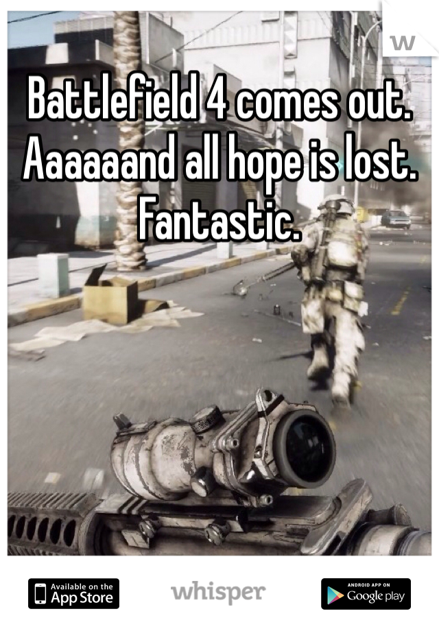 Battlefield 4 comes out. Aaaaaand all hope is lost. Fantastic.