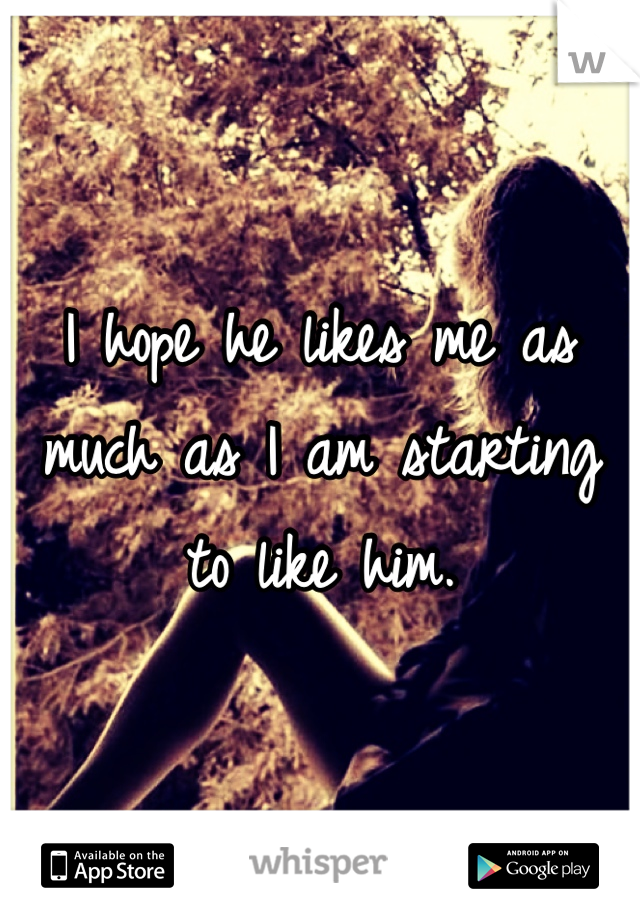 I hope he likes me as much as I am starting to like him.