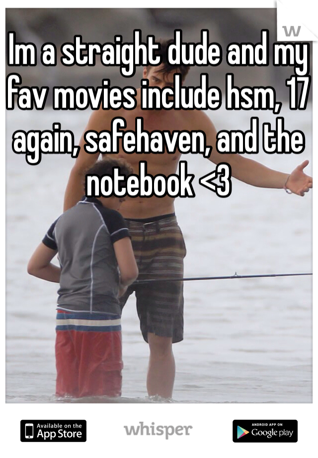 Im a straight dude and my fav movies include hsm, 17 again, safehaven, and the notebook <3
