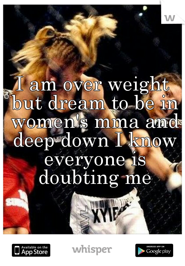 I am over weight but dream to be in women's mma and deep down I know everyone is doubting me