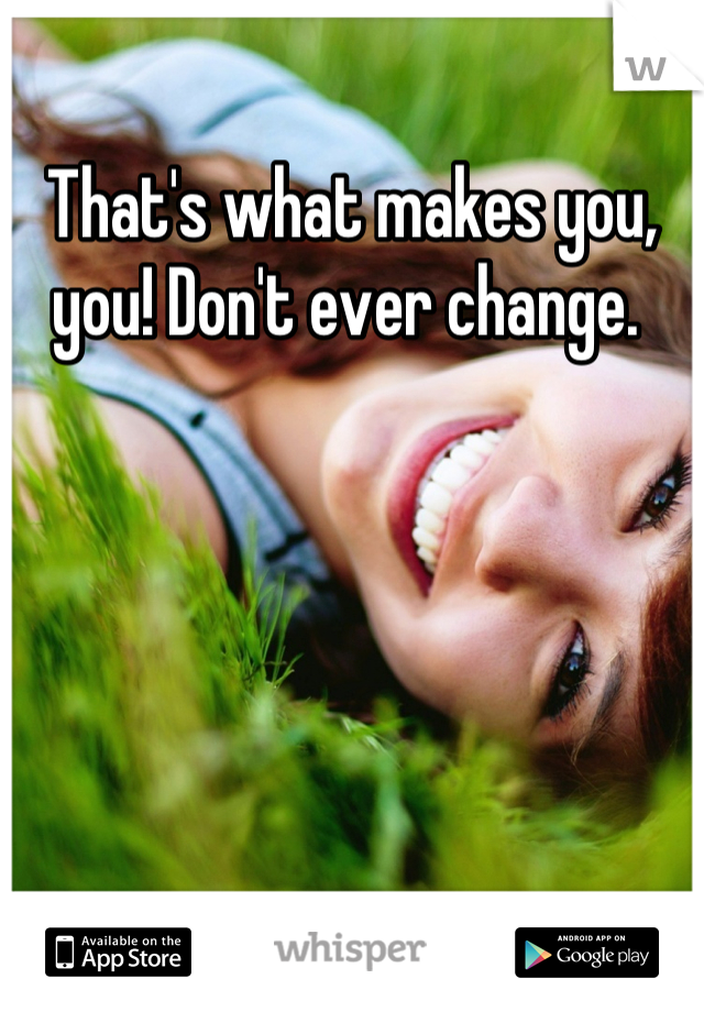 That's what makes you, you! Don't ever change.