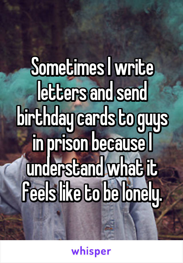 Sometimes I write letters and send birthday cards to guys in prison because I understand what it feels like to be lonely.