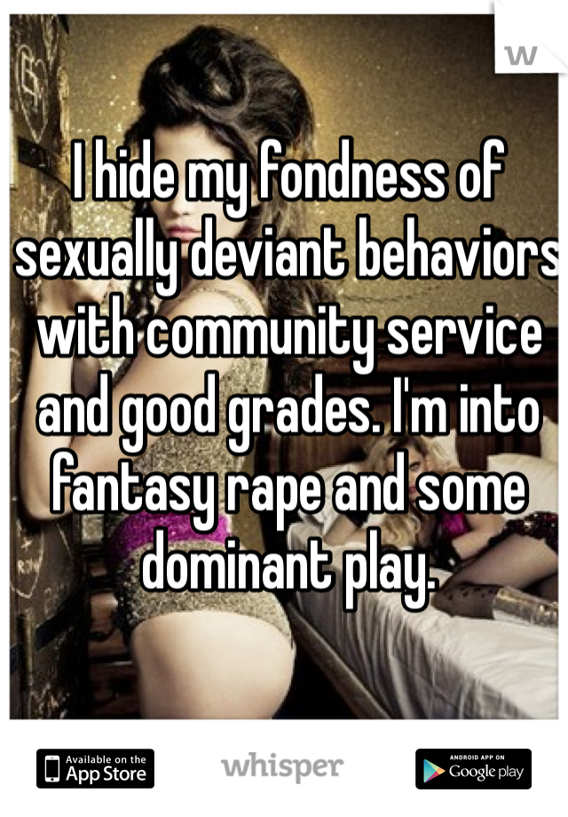 I hide my fondness of sexually deviant behaviors with community service and good grades. I'm into fantasy rape and some dominant play.