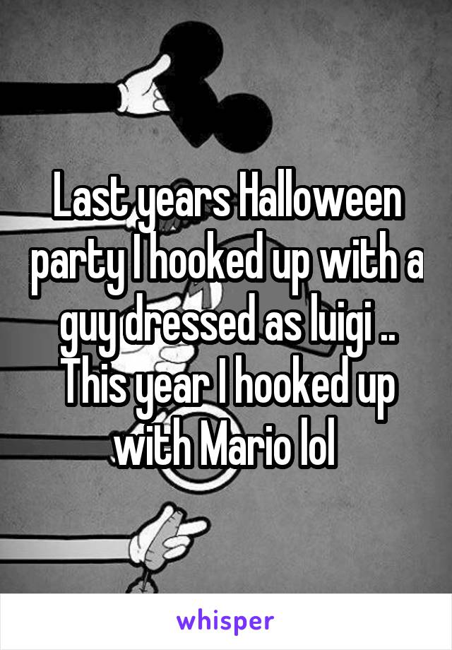 Last years Halloween party I hooked up with a guy dressed as luigi .. This year I hooked up with Mario lol