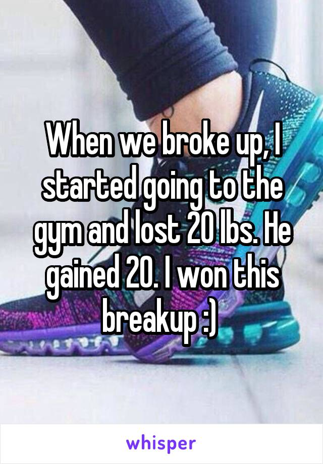 When we broke up, I started going to the gym and lost 20 lbs. He gained 20. I won this breakup :)