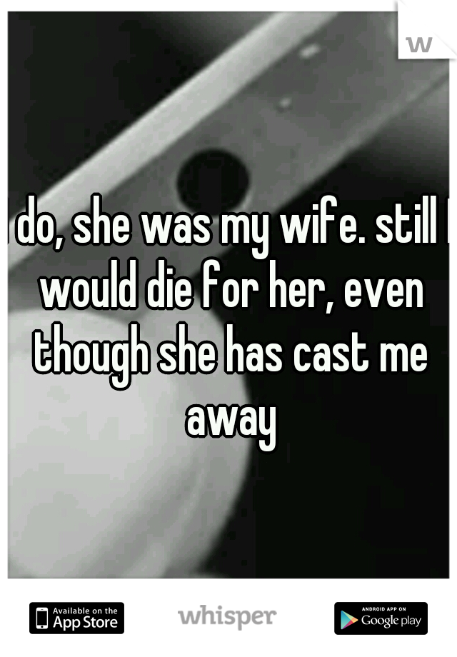 I do, she was my wife. still I would die for her, even though she has cast me away