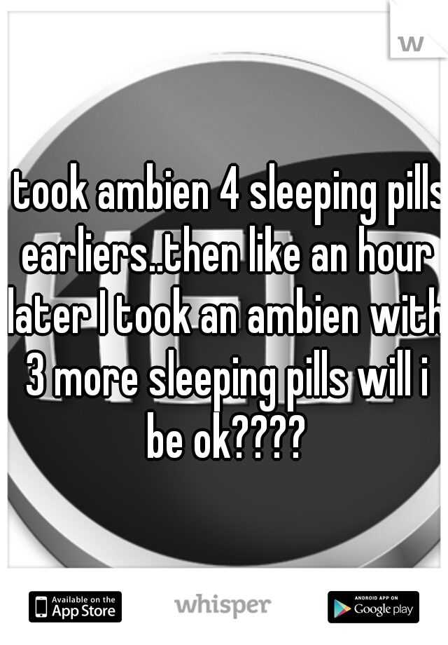 I Took Ambien 4 Sleeping Pills Earliers Then Like An Hour Later I Took An Ambien