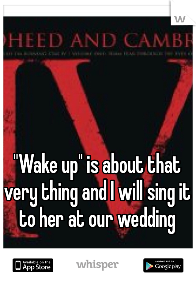 """""""Wake up"""" is about that very thing and I will sing it to her at our wedding"""