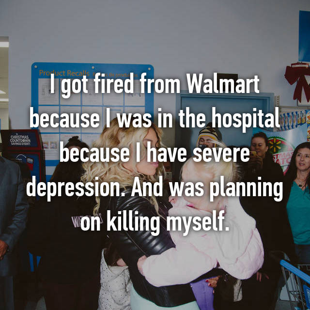 I got fired from Walmart because I was in the hospital because I have severe depression. And was planning on killing myself.