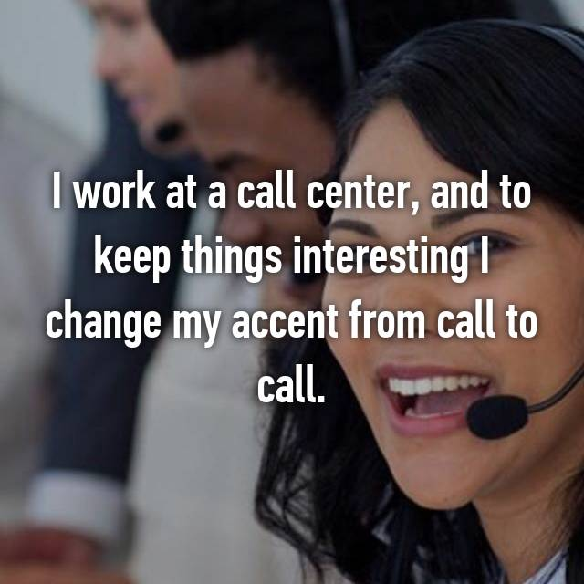 I work at a call center, and to keep things interesting I change my accent from call to call.