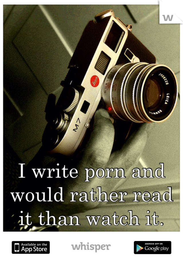 I write porn and would rather read it than watch it.