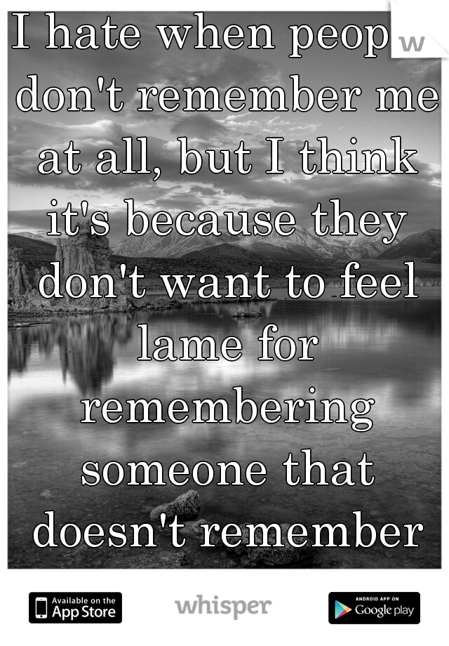 I hate when people don't remember me at all, but I think it's because they don't want to feel lame for remembering someone that doesn't remember them. I do it too sometimes though.