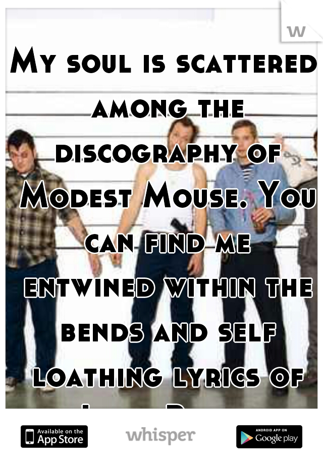 My soul is scattered among the discography of Modest Mouse. You can find me entwined within the bends and self loathing lyrics of Isaac Brock