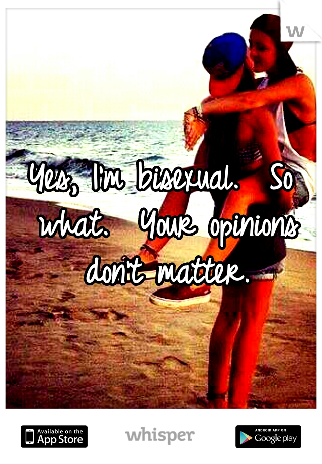 Yes, I'm bisexual.  So what.  Your opinions don't matter.