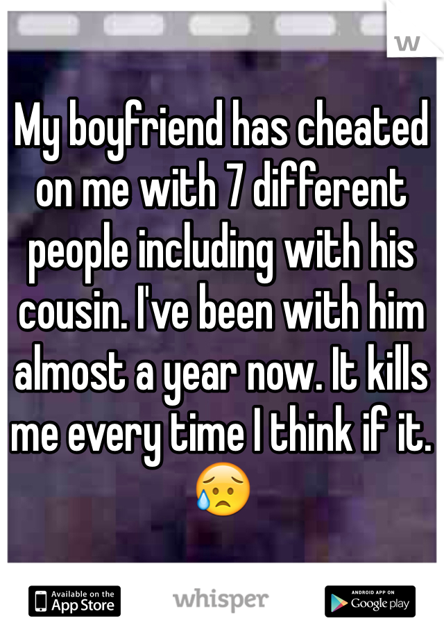My boyfriend has cheated on me with 7 different people including with his cousin. I've been with him almost a year now. It kills me every time I think if it. 😥