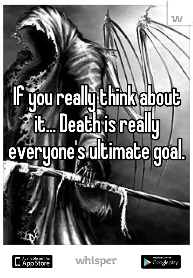 If you really think about it... Death is really everyone's ultimate goal.