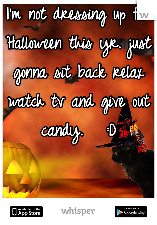 I'm not dressing up for Halloween this yr. just gonna sit back relax watch tv and give out candy.   :D