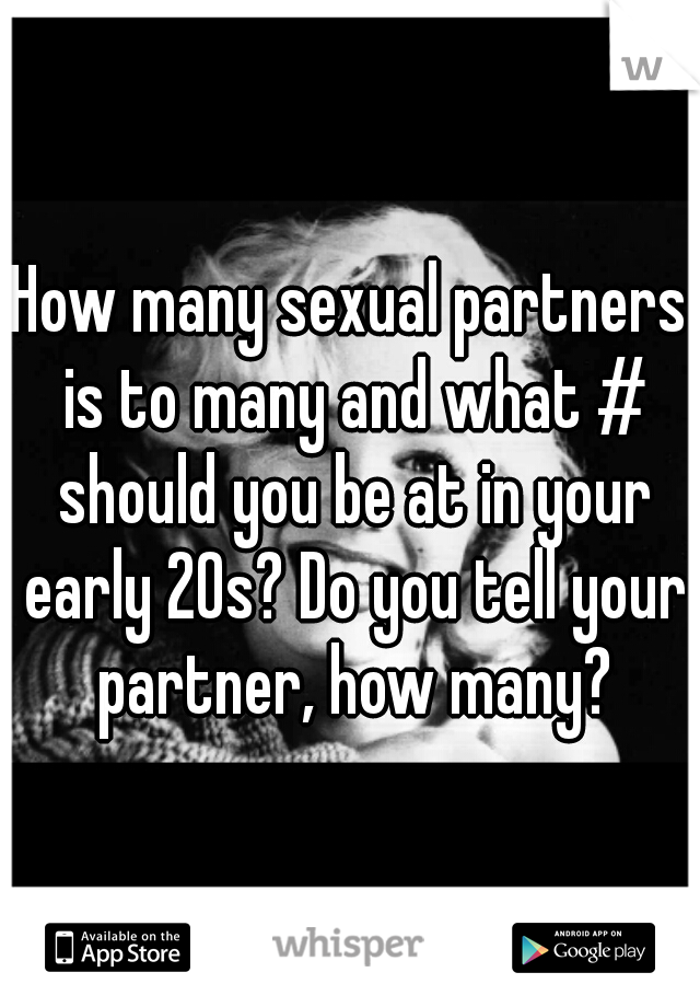 How many sexual partners is to many and what # should you be at in your early 20s? Do you tell your partner, how many?