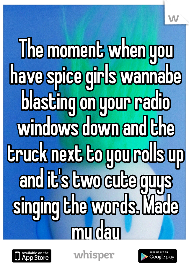 The moment when you have spice girls wannabe blasting on your radio windows down and the truck next to you rolls up and it's two cute guys singing the words. Made my day