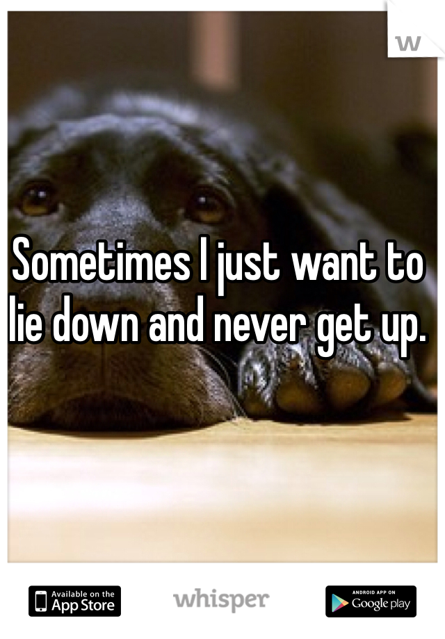 Sometimes I just want to lie down and never get up.