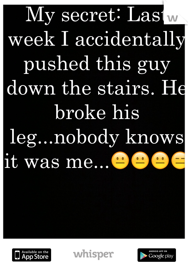 My secret: Last week I accidentally  pushed this guy down the stairs. He broke his leg...nobody knows it was me...😐😐😐😑