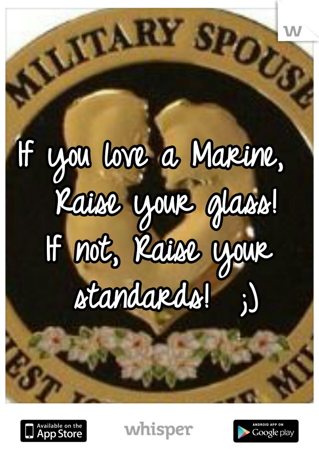 If you love a Marine,  Raise your glass! If not, Raise your standards!  ;)