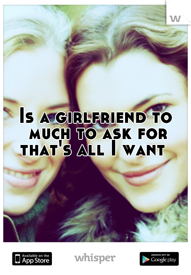 Is a girlfriend to much to ask for that's all I want