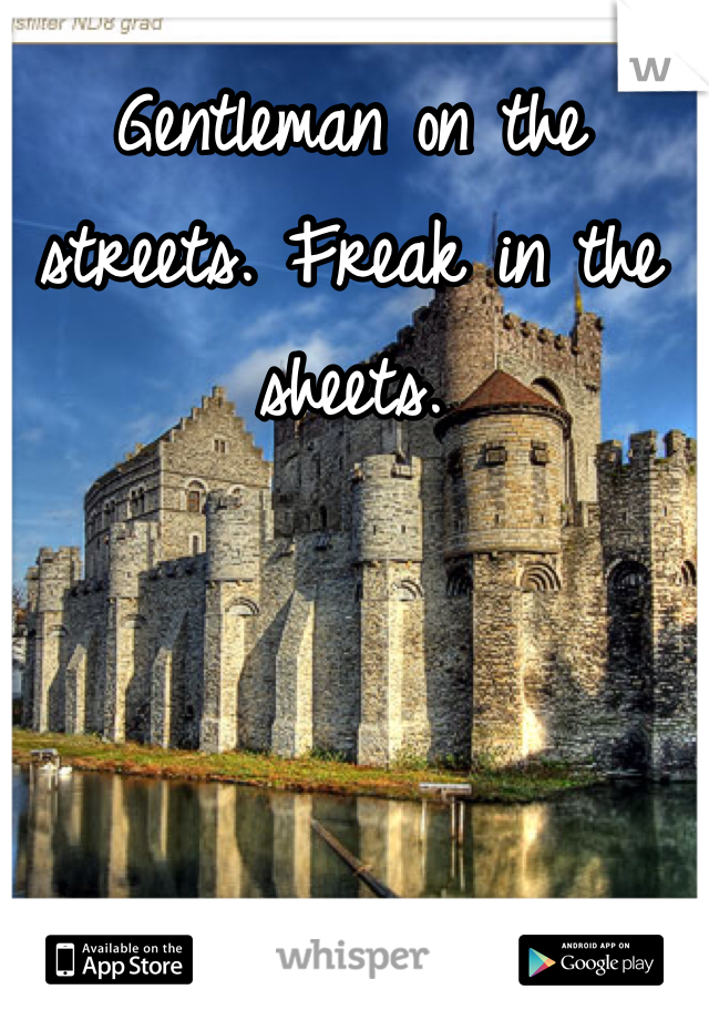 Gentleman on the streets. Freak in the sheets.