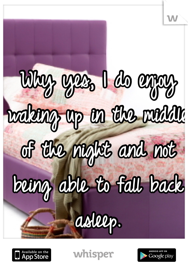 Why yes, I do enjoy waking up in the middle of the night and not being able to fall back asleep.