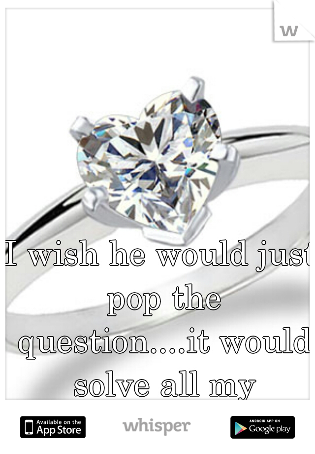 I wish he would just pop the question....it would solve all my insecurities