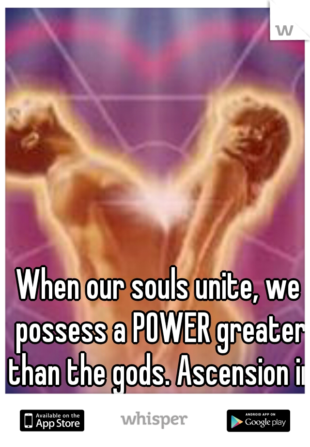 When our souls unite, we possess a POWER greater than the gods. Ascension in Love is necessary.
