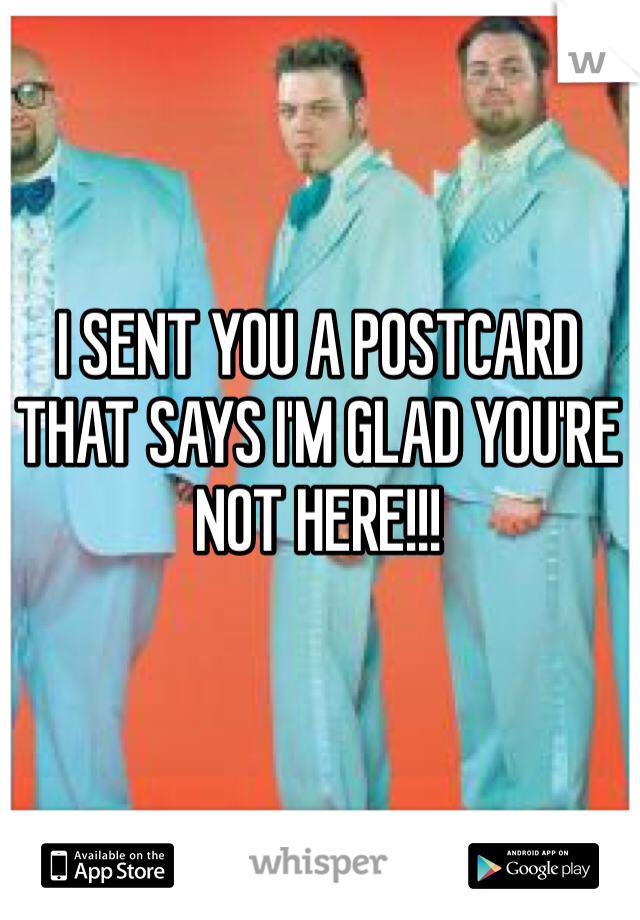 I SENT YOU A POSTCARD THAT SAYS I'M GLAD YOU'RE NOT HERE!!!