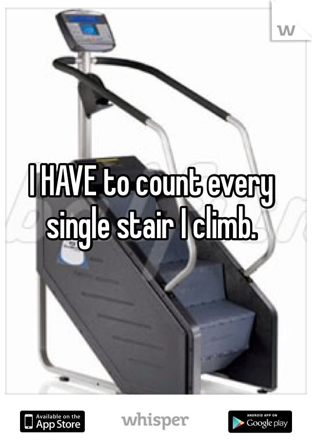 I HAVE to count every single stair I climb.