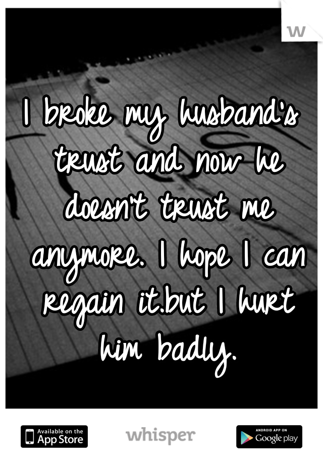 I broke my husband's trust and now he doesn't trust me anymore. I hope I can regain it.but I hurt him badly.