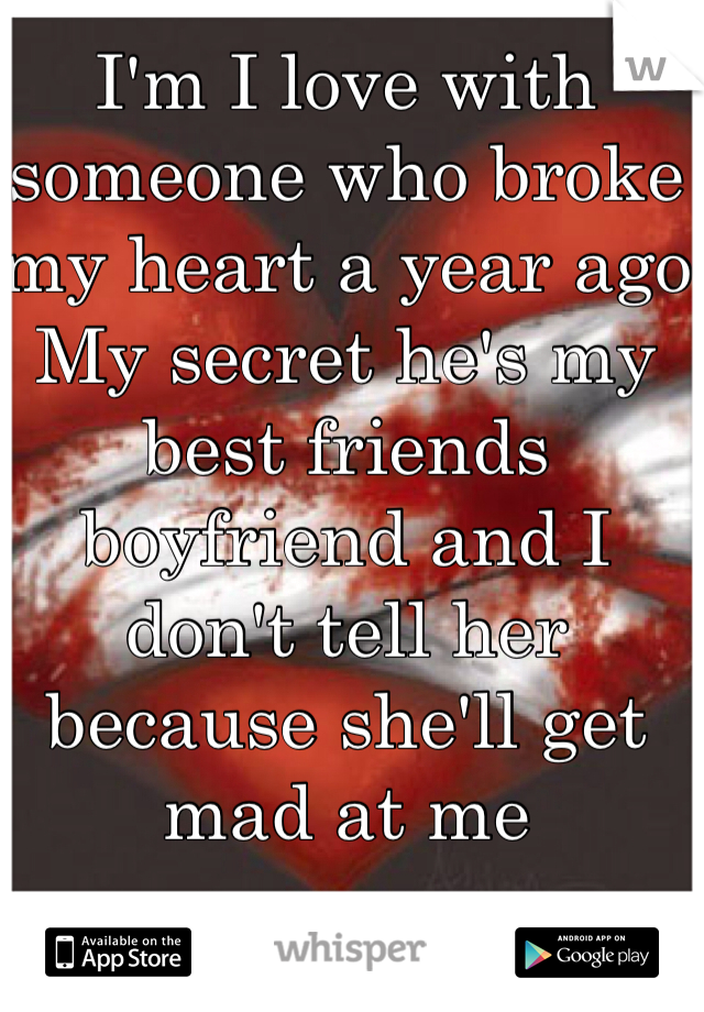 I'm I love with someone who broke my heart a year ago My secret he's my best friends boyfriend and I don't tell her because she'll get mad at me