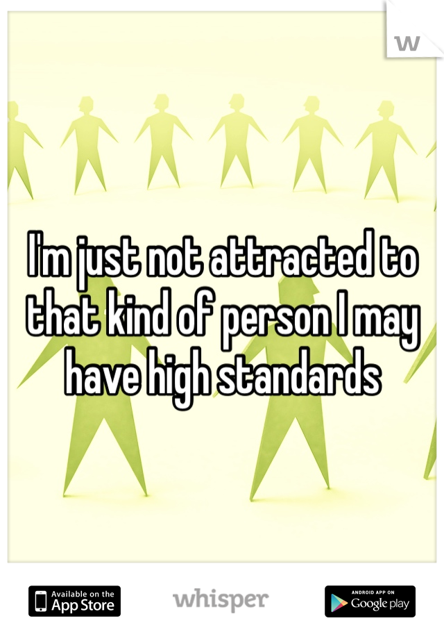 I'm just not attracted to that kind of person I may have high standards