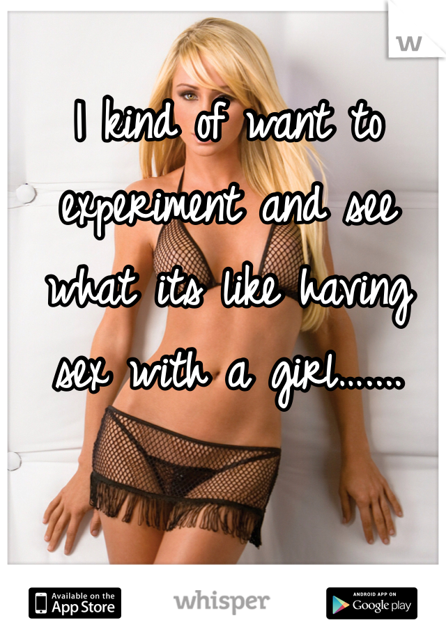 I kind of want to experiment and see what its like having sex with a girl…....