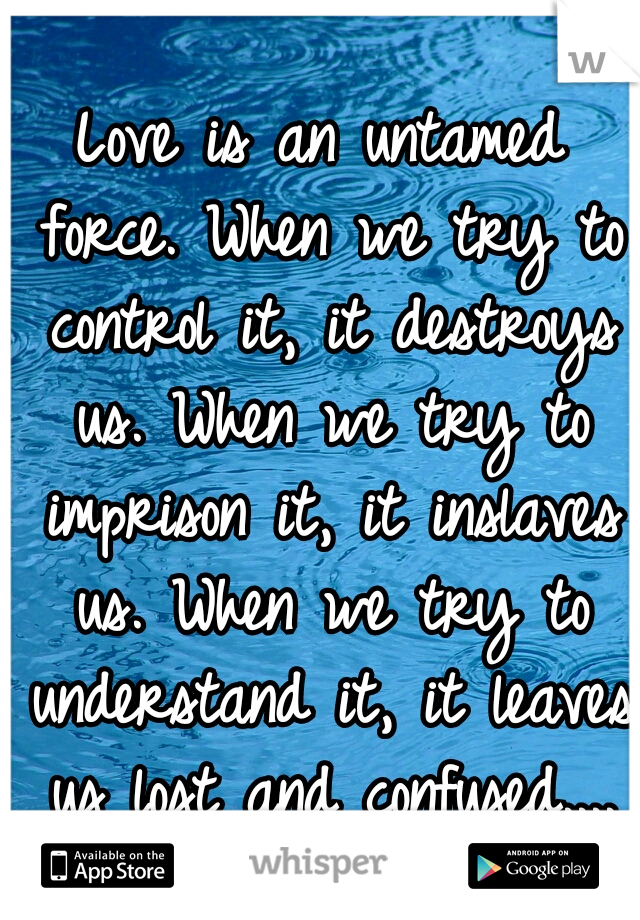 Love is an untamed force. When we try to control it, it destroys us. When we try to imprison it, it inslaves us. When we try to understand it, it leaves us lost and confused....