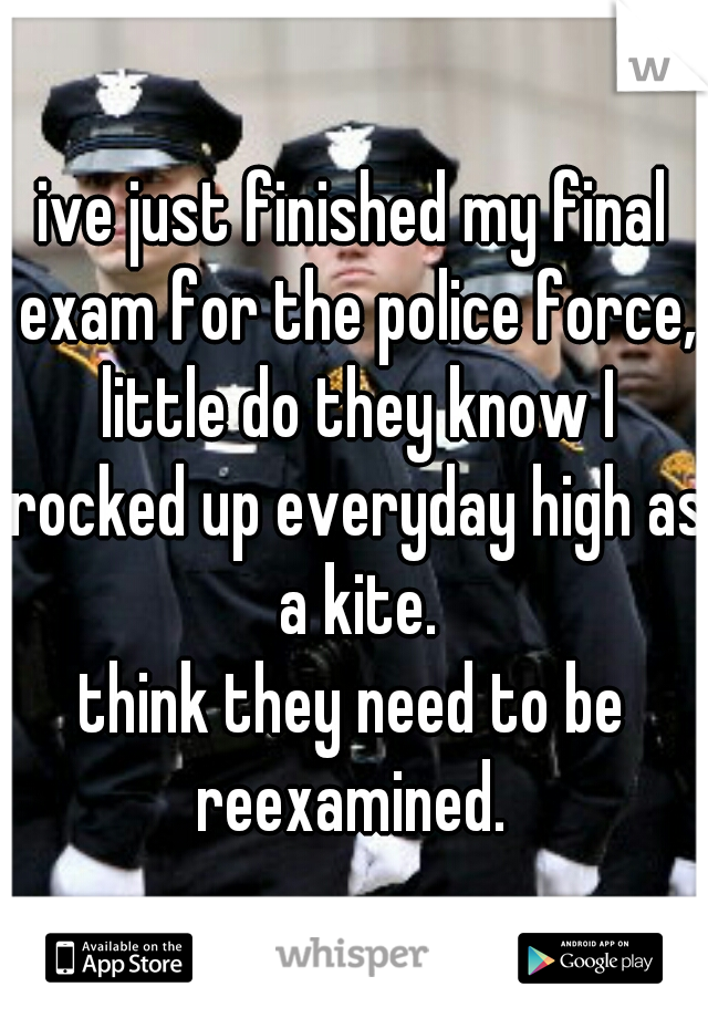 ive just finished my final exam for the police force, little do they know I rocked up everyday high as a kite. think they need to be reexamined.