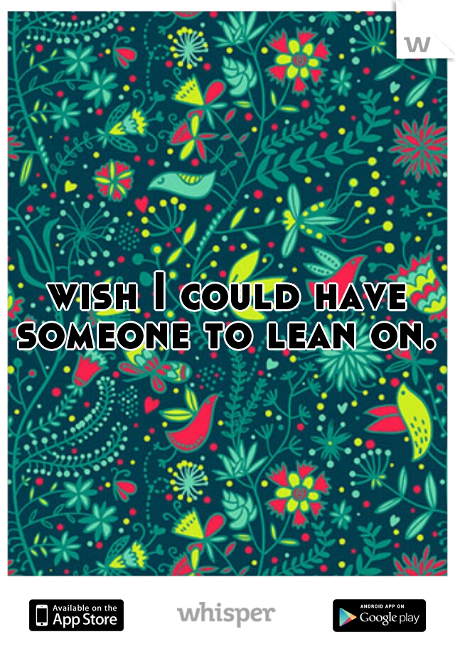 wish I could have someone to lean on.