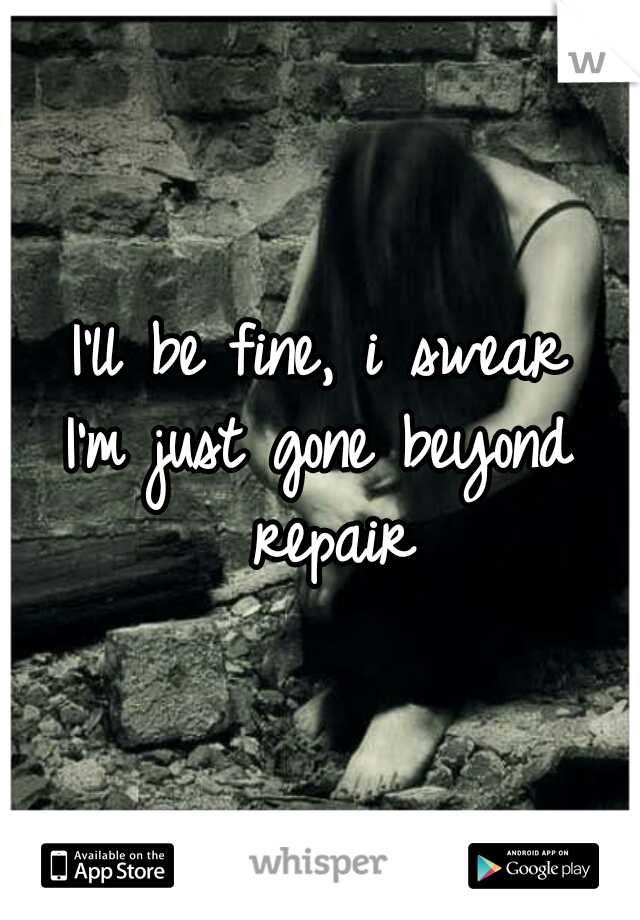 I'll be fine, i swear I'm just gone beyond repair