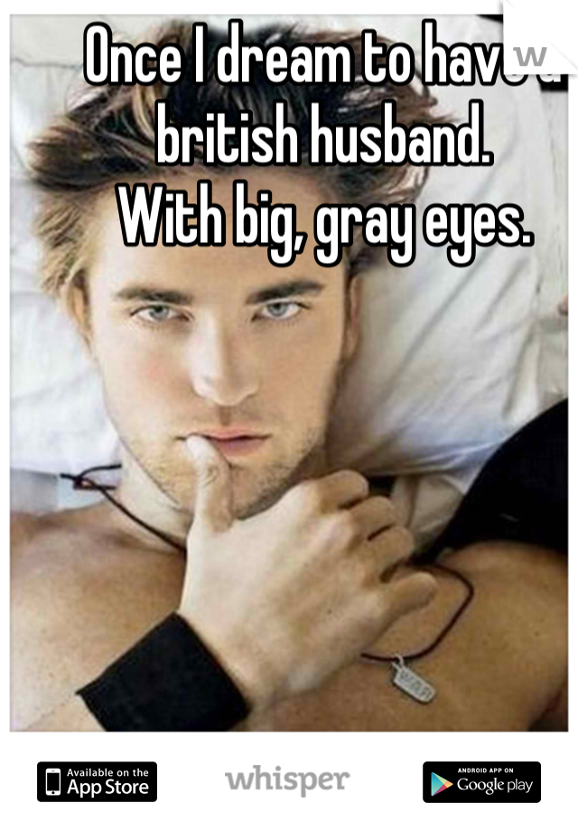 Once I dream to have a british husband.  With big, gray eyes.