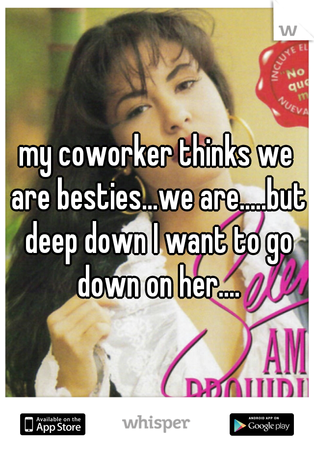 my coworker thinks we are besties...we are.....but deep down I want to go down on her....