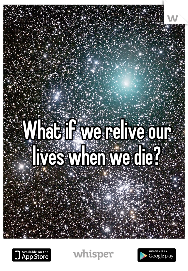What if we relive our lives when we die?