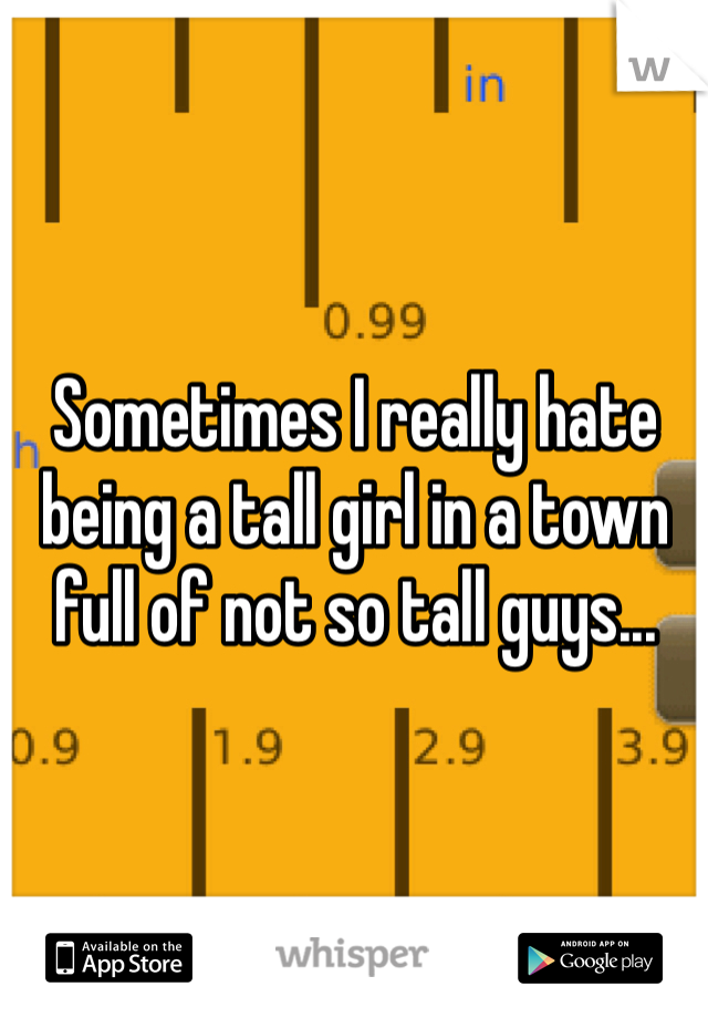 Sometimes I really hate being a tall girl in a town full of not so tall guys...