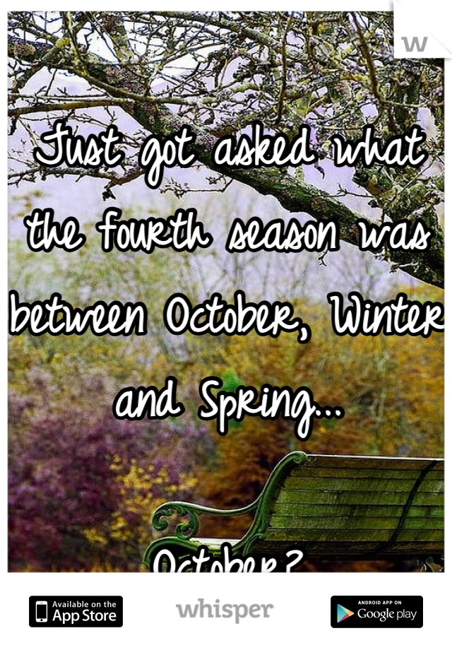 Just got asked what the fourth season was between October, Winter and Spring...  October?