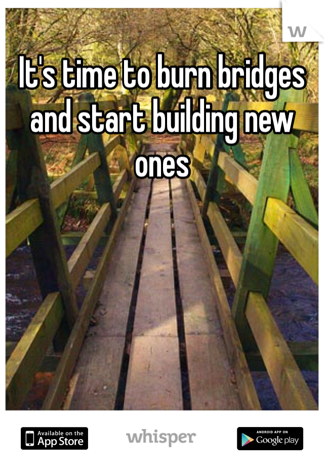 It's time to burn bridges and start building new ones