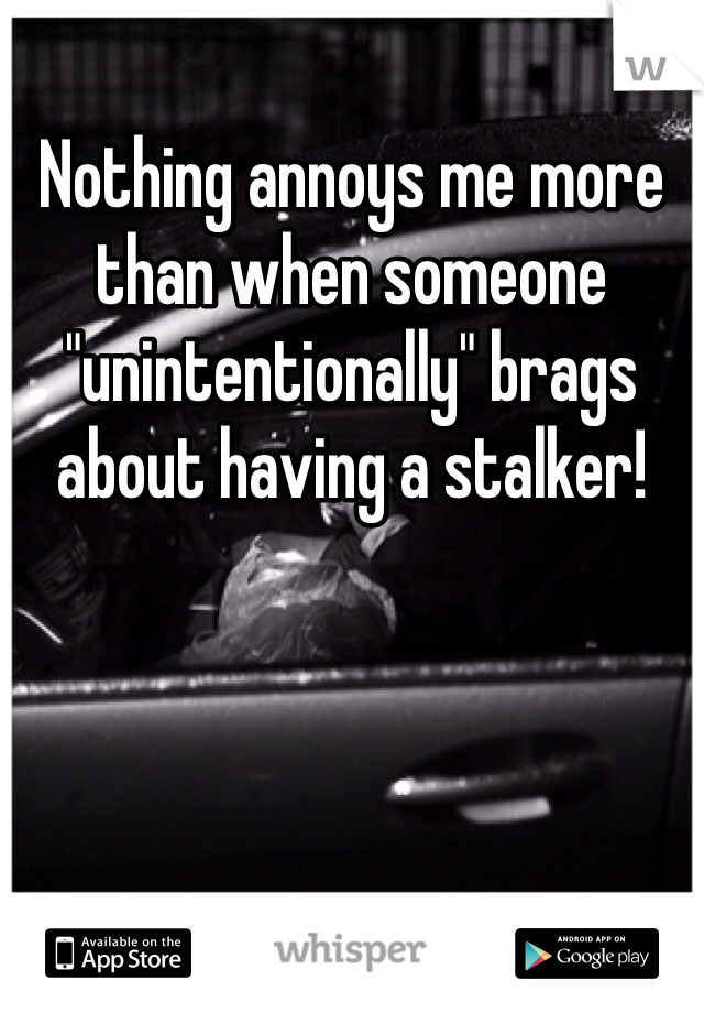"""Nothing annoys me more than when someone """"unintentionally"""" brags about having a stalker!"""