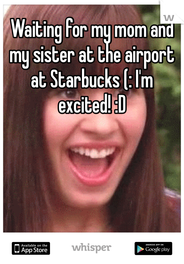 Waiting for my mom and my sister at the airport at Starbucks (: I'm excited! :D