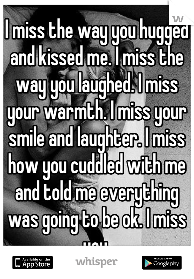 I miss the way you hugged and kissed me. I miss the way you laughed. I miss your warmth. I miss your smile and laughter. I miss how you cuddled with me and told me everything was going to be ok. I miss you.